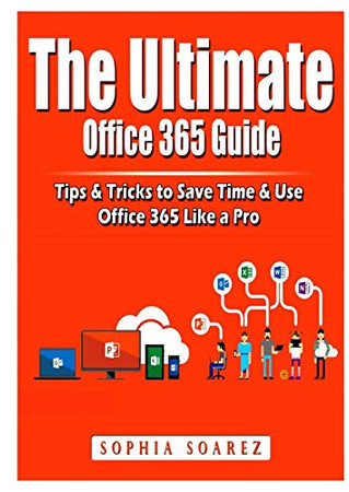 The Ultimate Office 365 Guide: Tips & Tricks to Save Time & Use Office 365 Like a Pro