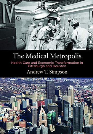 The Medical Metropolis: Health Care and Economic Transformation in Pittsburgh and Houston (American Business, Politics, and Society)
