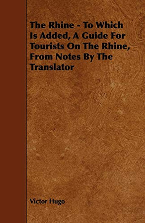 The Rhine - To Which Is Added, A Guide For Tourists On The Rhine, From Notes By The Translator
