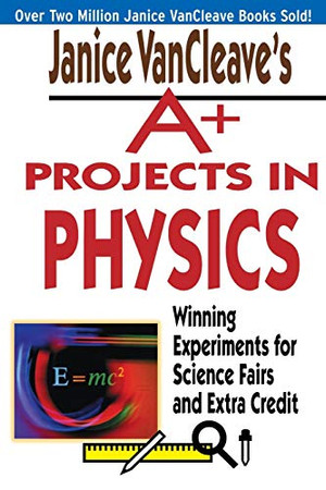 Janice VanCleave's A+ Projects in Physics: Winning Experiments for Science Fairs and Extra Credit