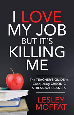 I Love My Job But It�s Killing Me: The Teacher�s Guide to Conquering Chronic Stress and Sickness