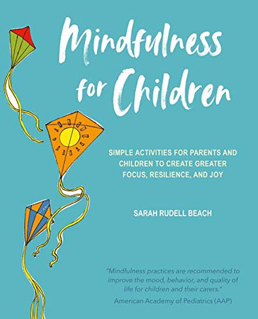 Mindfulness for Children: Simple activities for parents and children to create greater focus, resilience, and joy