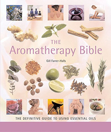 The Aromatherapy Bible: The Definitive Guide to Using Essential Oils (Volume 3) (Mind Body Spirit Bibles)