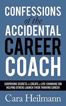 Confessions of the Accidental Career Coach: Surprising Secrets to Create a Life-Changing Job Helping Others Launch Their Thriving Career