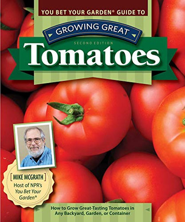 You Bet Your Garden (R) Guide to Growing Great Tomatoes, Second Edition: How to Grow Great-Tasting Tomatoes in Any Backyard, Garden, or Container (Fox Chapel Publishing) Advice from NPR's Mike McGrath