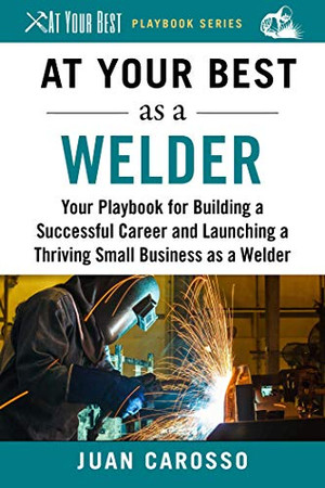 At Your Best as a Welder: Your Playbook for Building a Great Career and Launching a Thriving Small Business as a Welder (At Your Best Playbooks)