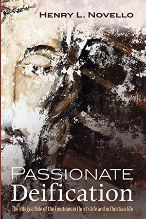 Passionate Deification: The Integral Role of the Emotions in Christ's Life and in Christian Life