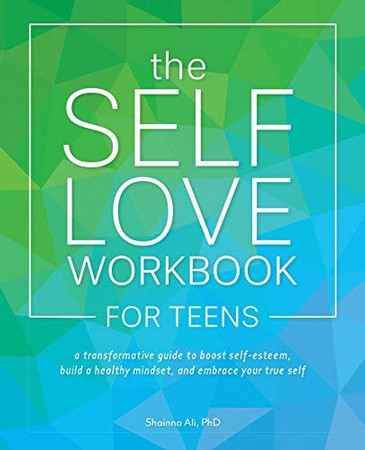 The Self-Love Workbook for Teens: A Transformative Guide to Boost Self-Esteem, Build Healthy Mindsets, and Embrace Your True Self
