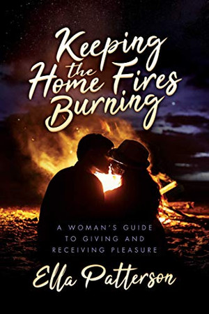 Keeping the Home Fires Burning: A Woman's Guide to Giving and Receiving Pleasure