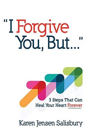 I Forgive You, But...: 3 Steps That Can Heal Your Heart Forever