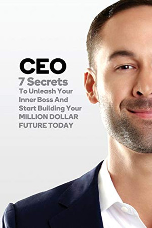 CEO: 7 Secrets To Unleash Your Inner Boss And Start Building Your Million Dollar Future Today