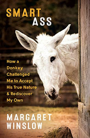 Smart Ass: How a Donkey Challenged Me to Accept His True Nature & Rediscover My Own
