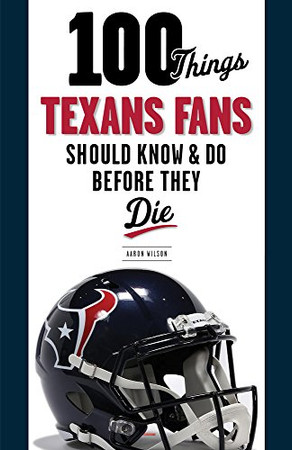 100 Things Texans Fans Should Know & Do Before They Die (100 Things...Fans Should Know)