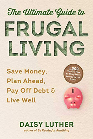 The Ultimate Guide to Frugal Living: Save Money, Plan Ahead, Pay Off Debt & Live Well
