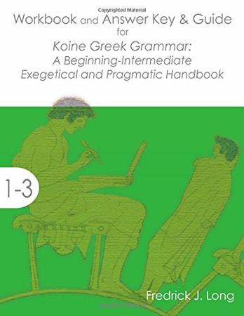 Workbook and Answer Key & Guide for Koine Greek Grammar: A Beginning-Intermediate Exegetical and Pragmatic Handbook (Accessible Greek Resources and Online Studies)