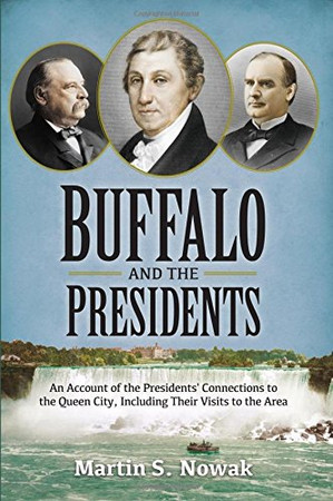 Buffalo and the Presidents: An Account of the American Presidents' Connections  to the Queen City, Including their Visits to the Area
