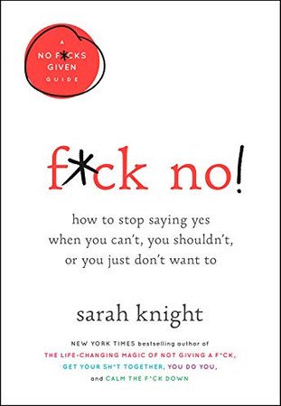 F*ck No!: How to Stop Saying Yes  When You Can't, You Shouldn't,  or You Just Don't Want To (A No F*cks Given Guide (5))