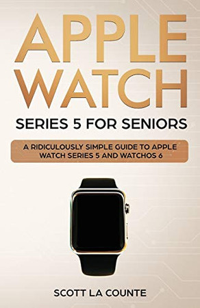 Apple Watch Series 5 for Seniors: A Ridiculously Simple Guide to Apple Watch Series 5 and WatchOS 6 (Color Edition)
