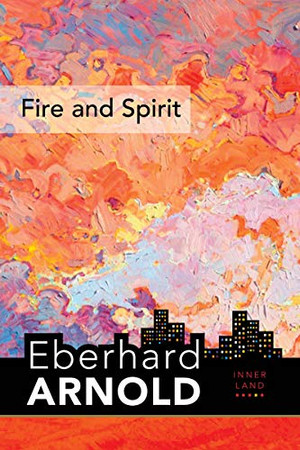 Fire and Spirit: Inner Land – A Guide into the Heart of the Gospel, Volume 4 (Eberhard Arnold Centennial Editions)