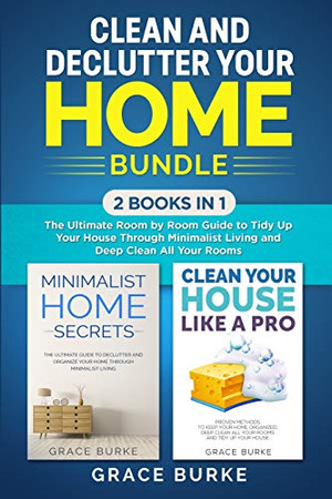 Clean and Declutter Your Home Bundle: 2 Books in 1: The Ultimate Room by Room Guide to Tidy Up Your House Through Minimalist Living and Deep Clean All Your Rooms