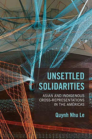 Unsettled Solidarities: Asian and Indigenous Cross-Representations in the Am�ricas