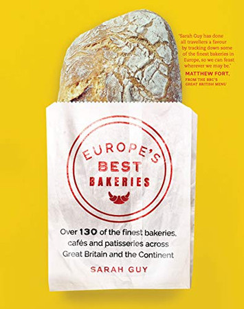 Europe's Best Bakeries: Over 130 of the Finest Bakeries, Cafes and Patisseries Across Great Britain and the Continent