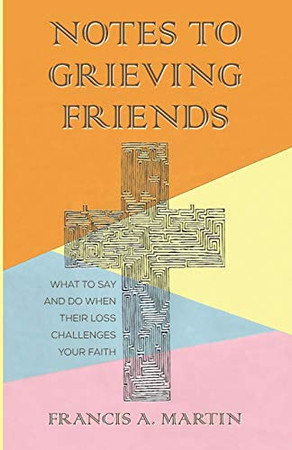 Notes To Grieving Friends: What to Say and Do When Their Loss Challenges Your Faith