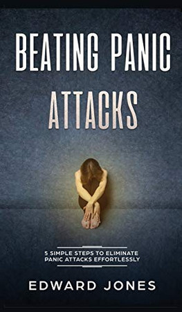 Beating Panic Attacks: 5 Simple Steps To Eliminate Panic Attacks Effortlessly