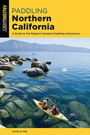 Paddling Northern California: A Guide To The Region's Greatest Paddling Adventures (Paddling Series)