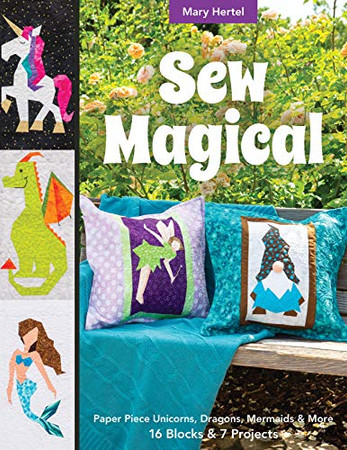 Sew Magical: Paper Piece Fantastical Creatures, Mermaids, Unicorns, Dragons & More; 16 Blocks & 7 Projects