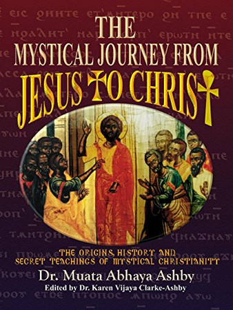 Mystical Journey From Jesus to Christ: The Origins, History and Secret Teachings of Mystical Christianity