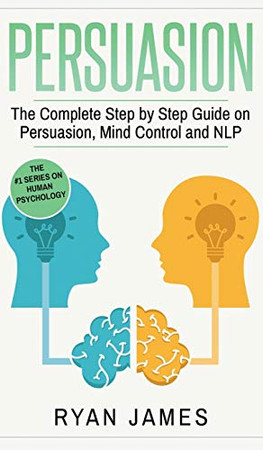Persuasion: The Complete Step by Step Guide on Persuasion, Mind Control and NLP (Persuasion Series) (Volume 3)