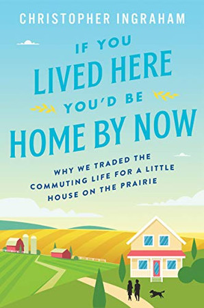If You Lived Here You�d Be Home By Now: Why We Traded the Commuting Life for a Little House on the Prairie
