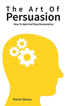 The Art Of Persuasion: How To Spot And Stop Manipulation