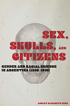 Sex, Skulls, and Citizens: Gender and Racial Science in Argentina (1860-1910)