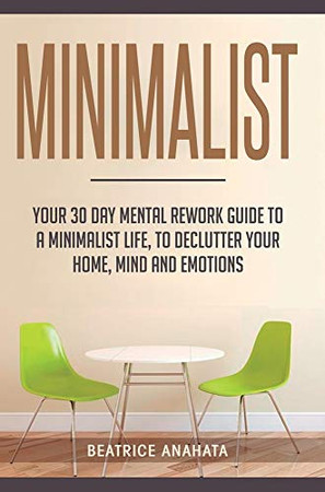 Minimalist: Your 30 day Mental Rework Guide to a Minimalist Life, to Declutter Your Home, Mind and Emotions