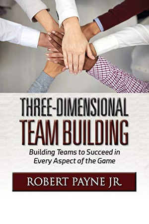 Three-Dimensional Team Building: Building Teams to Succeed in Every Aspect of the Game