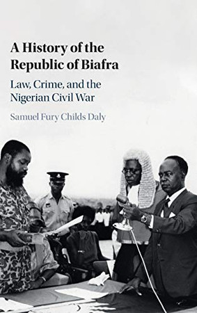 A History of the Republic of Biafra: Law, Crime, and the Nigerian Civil War
