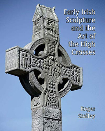 Early Irish Sculpture and the Art of the High Crosses (The Paul Mellon Centre for Studies in British Art)