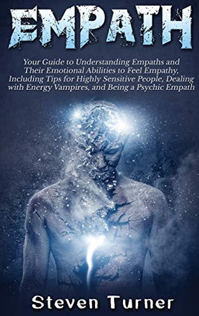 Empath: Your Guide to Understanding Empaths and Their Emotional Abilities to Feel Empathy, Including Tips for Highly Sensitive People, Dealing with Energy Vampires, and Being a Psychic Empath