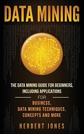 Data Mining: The Data Mining Guide for Beginners, Including Applications for Business, Data Mining Techniques, Concepts, and More