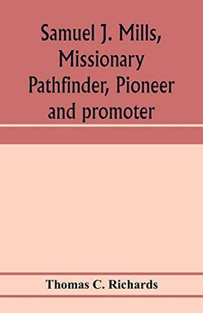 Samuel J. Mills, missionary pathfinder, pioneer and promoter