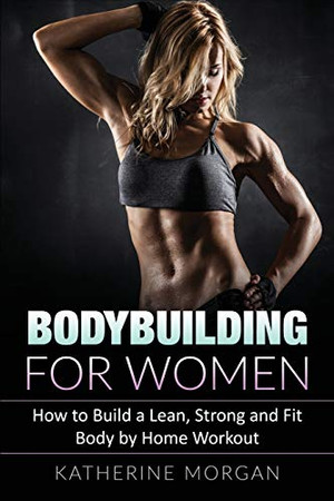 Bodybuilding for Women: How to Build a Lean, Strong and Fit Body by Home Workout