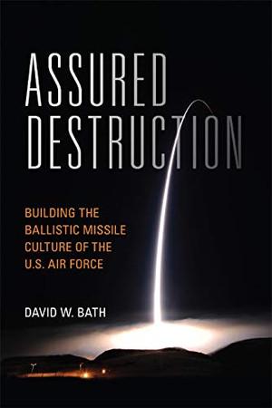 Assured Destruction: Building the Ballistic Missile Culture of the U.S. Air Force (Transforming War)