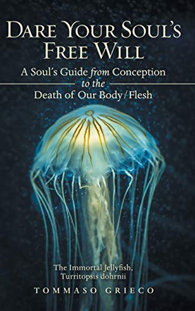 Dare Your Soul's Free Will: A Soul's Guide from Conception to the Death of Our Body/Flesh