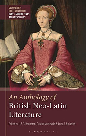 An Anthology of British Neo-Latin Literature (Bloomsbury Neo-Latin Series: Early Modern Texts and Anthologies)