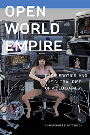 Open World Empire: Race, Erotics, and the Global Rise of Video Games (Postmillennial Pop)