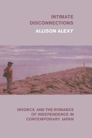 Intimate Disconnections: Divorce and the Romance of Independence in Contemporary Japan
