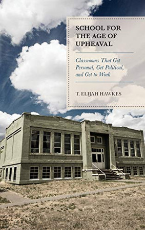 School for the Age of Upheaval: Classrooms That Get Personal, Get Political, and Get to Work