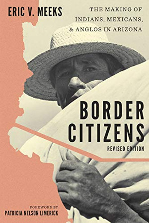 Border Citizens: The Making of Indians, Mexicans, and Anglos in Arizona